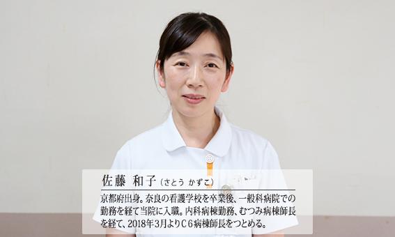 佐藤 和子(さとう かずこ)京都府出身。奈良の看護学校を卒業後、一般病院での勤務を経て当院に入職。内科病棟勤務、むつみ病棟師長を経て、2018年3月よりC6病棟師長をつとめる。